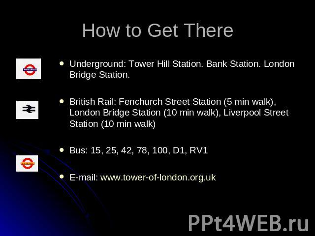 How to Get There Underground: Tower Hill Station. Bank Station. London Bridge Station.British Rail: Fenchurch Street Station (5 min walk), London Bridge Station (10 min walk), Liverpool Street Station (10 min walk)Bus: 15, 25, 42, 78, 100, D1, RV1E-…