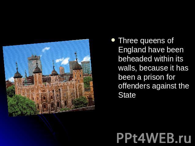 Three queens of England have been beheaded within its walls, because it has been a prison for offenders against the State