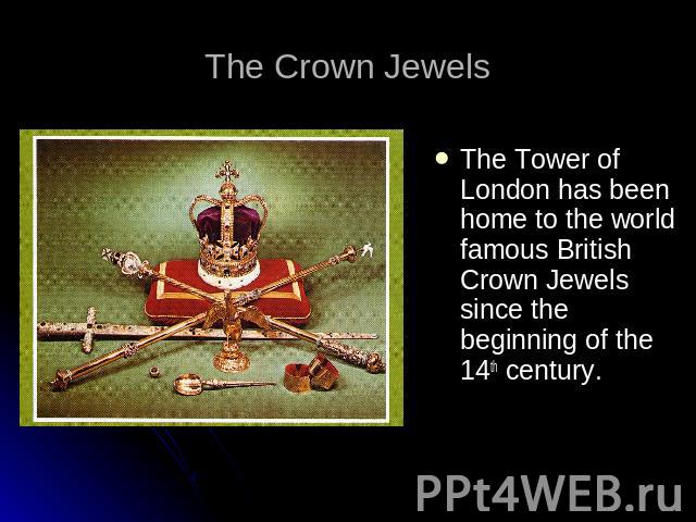 The Crown Jewels The Tower of London has been home to the world famous British Crown Jewels since the beginning of the 14th century.