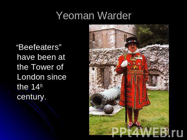 "Yeoman Warder ""Beefeaters"" have been at the Tower of London since the 14th century."