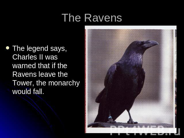 The Ravens The legend says, Charles II was warned that if the Ravens leave the Tower, the monarchy would fall.