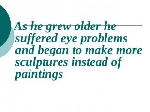 As he grew older he suffered eye problems and began to make more sculptures inst