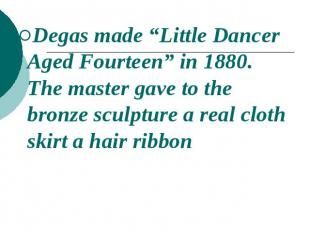"Degas made ""Little Dancer Aged Fourteen"" in 1880. The master gave to the bronze"