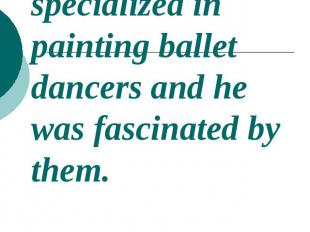 The painter specialized in painting ballet dancers and he was fascinated by them