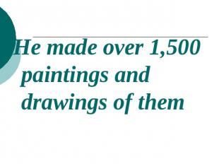 He made over 1,500 paintings and drawings of them