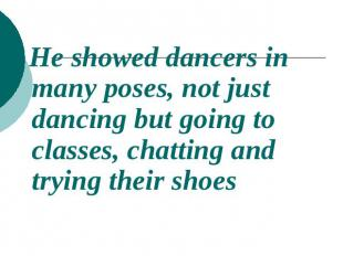 He showed dancers in many poses, not just dancing but going to classes, chatting
