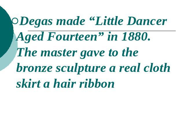 "Degas made ""Little Dancer Aged Fourteen"" in 1880. The master gave to the bronze sculpture a real cloth skirt a hair ribbon"