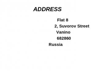 Steps of writing any letter Flat 82, Suvorov Street Vanino 682860 Russia