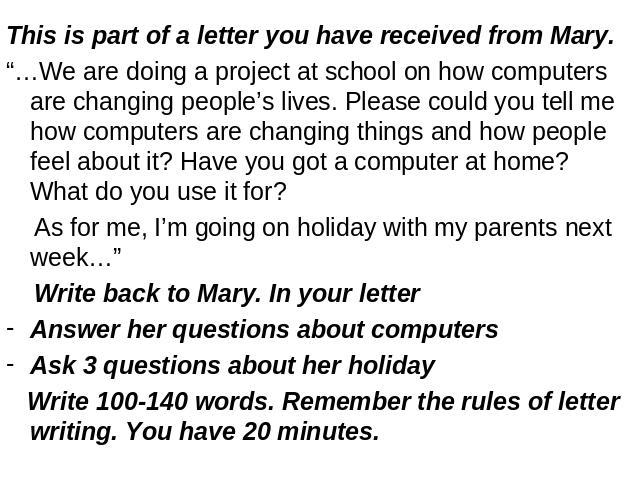 "This is part of a letter you have received from Mary.""…We are doing a project at school on how computers are changing people's lives. Please could you tell me how computers are changing things and how people feel about it? Have you got a computer at…"
