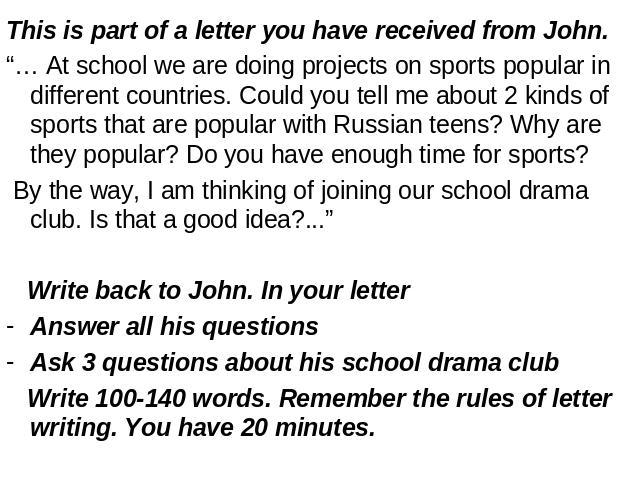 "This is part of a letter you have received from John.""… At school we are doing projects on sports popular in different countries. Could you tell me about 2 kinds of sports that are popular with Russian teens? Why are they popular? Do you have enough…"