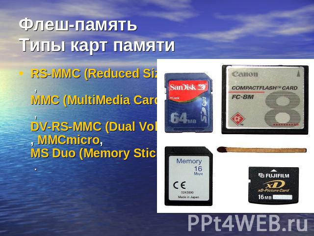 Флеш-памятьТипы карт памяти RS-MMC (Reduced Size MultiMedia Card , MMC (MultiMedia Card) , DV-RS-MMC (Dual Voltage Reduced Size MultiMedia Card, MMCmicro, MS Duo (Memory Stick Duo .