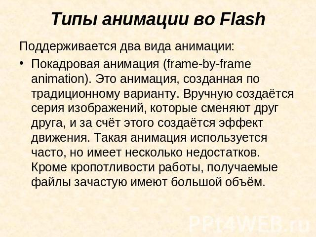 Типы анимации во Flash Поддерживается два вида анимации:Покадровая анимация (frame-by-frame animation). Это анимация, созданная по традиционному варианту. Вручную создаётся серия изображений, которые сменяют друг друга, и за счёт этого создаётся эфф…