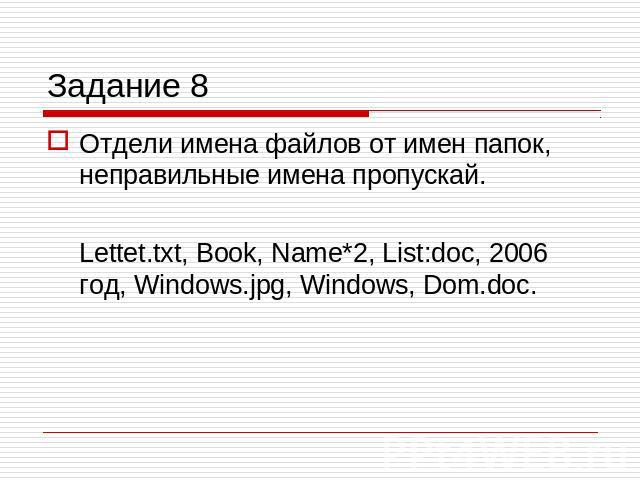 Задание 8 Отдели имена файлов от имен папок, неправильные имена пропускай.Lettet.txt, Book, Name*2, List:doc, 2006 год, Windows.jpg, Windows, Dom.doc.
