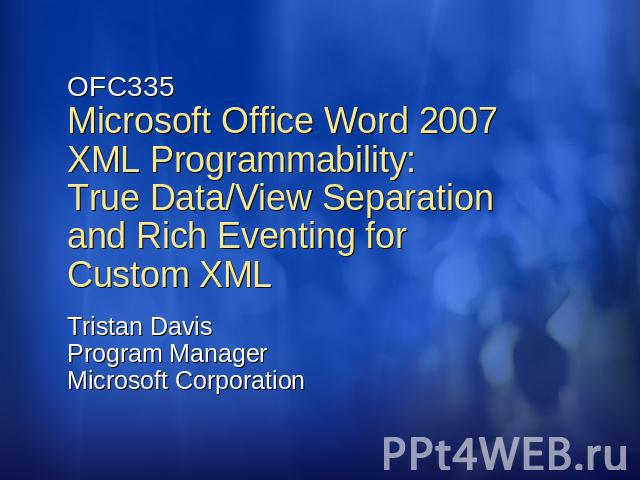 OFC335Microsoft Office Word 2007 XML Programmability: True Data/View Separation and Rich Eventing for Custom XML Tristan DavisProgram ManagerMicrosoft Corporation