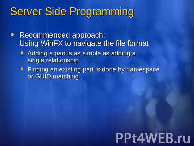 Server Side Programming Recommended approach: Using WinFX to navigate the file formatAdding a part is as simple as adding a single relationshipFinding an existing part is done by namespace or GUID matching