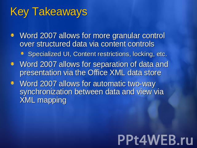 Key Takeaways Word 2007 allows for more granular control over structured data via content controlsSpecialized UI, Content restrictions, locking, etc.Word 2007 allows for separation of data and presentation via the Office XML data storeWord 2007 allo…