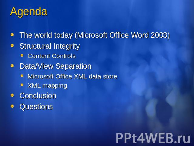 Agenda The world today (Microsoft Office Word 2003)Structural IntegrityContent ControlsData/View SeparationMicrosoft Office XML data storeXML mappingConclusionQuestions