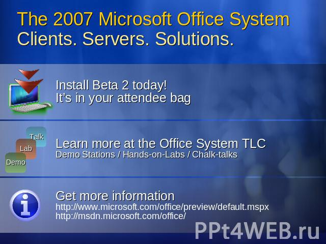 The 2007 Microsoft Office System Clients. Servers. Solutions. Install Beta 2 today! It's in your attendee bagLearn more at the Office System TLCDemo Stations / Hands-on-Labs / Chalk-talksGet more informationhttp://www.microsoft.com/office/preview/de…
