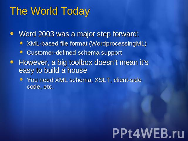 The World Today Word 2003 was a major step forward:XML-based file format (WordprocessingML)Customer-defined schema supportHowever, a big toolbox doesn't mean it's easy to build a houseYou need XML schema, XSLT, client-side code, etc.