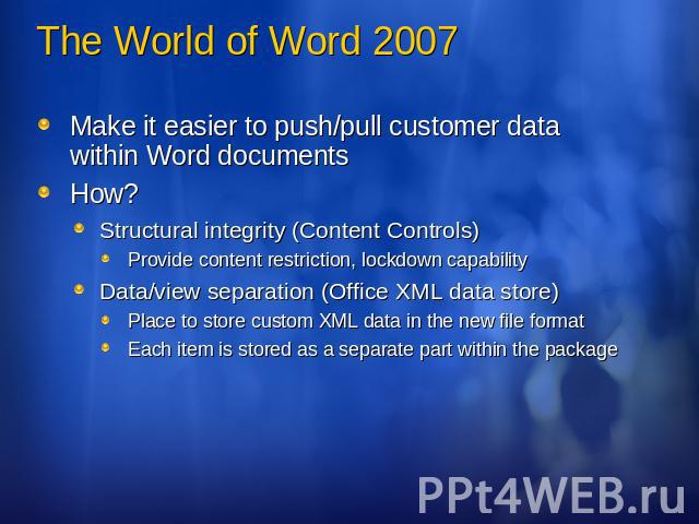 The World of Word 2007 Make it easier to push/pull customer data within Word documentsHow?Structural integrity (Content Controls)Provide content restriction, lockdown capabilityData/view separation (Office XML data store)Place to store custom XML da…