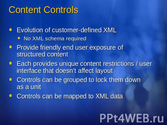 Content Controls Evolution of customer-defined XMLNo XML schema requiredProvide friendly end user exposure of structured contentEach provides unique content restrictions / user interface that doesn't affect layoutControls can be grouped to lock them…