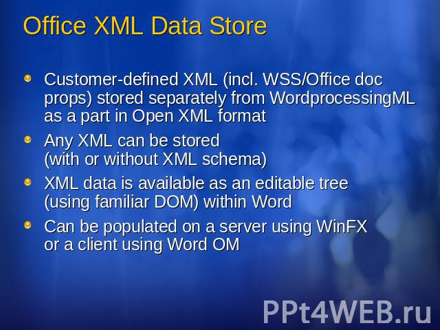Office XML Data Store Customer-defined XML (incl. WSS/Office doc props) stored separately from WordprocessingML as a part in Open XML formatAny XML can be stored (with or without XML schema)XML data is available as an editable tree (using familiar D…