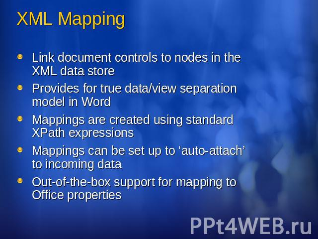 XML Mapping Link document controls to nodes in the XML data storeProvides for true data/view separation model in WordMappings are created using standard XPath expressionsMappings can be set up to 'auto-attach' to incoming dataOut-of-the-box support …