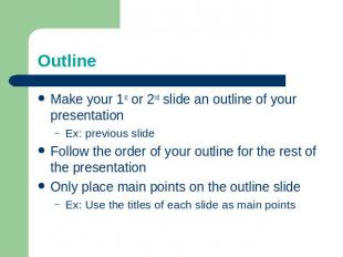 Outline Make your 1st or 2nd slide an outline of your presentationEx: previous s