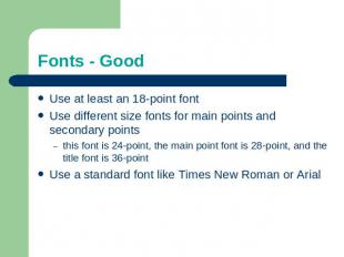 Fonts - Good Use at least an 18-point fontUse different size fonts for main poin