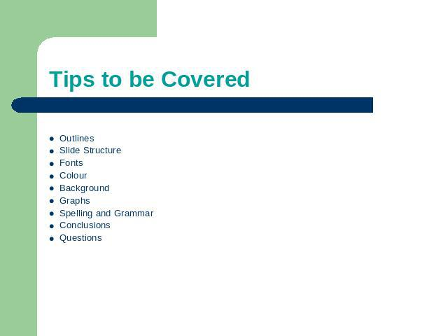 Tips to be Covered OutlinesSlide StructureFontsColourBackgroundGraphsSpelling and GrammarConclusionsQuestions