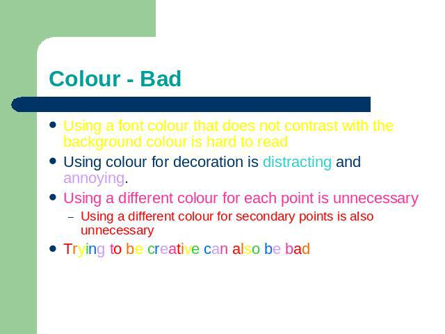 Colour - Bad Using a font colour that does not contrast with the background colour is hard to read Using colour for decoration is distracting and annoying.Using a different colour for each point is unnecessaryUsing a different colour for secondary p…