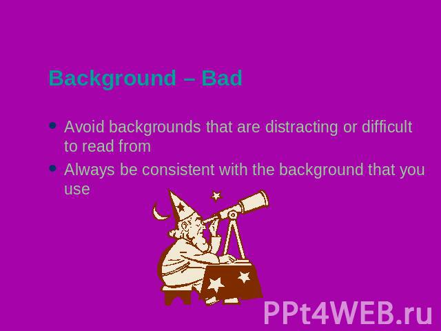 Background – Bad Avoid backgrounds that are distracting or difficult to read fromAlways be consistent with the background that you use