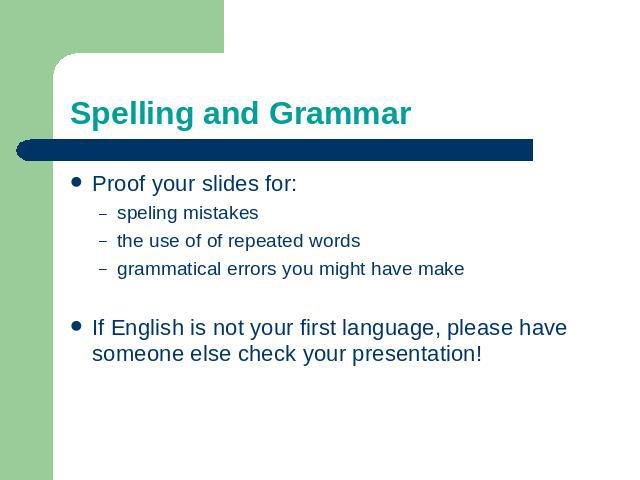 Spelling and Grammar Proof your slides for:speling mistakesthe use of of repeated wordsgrammatical errors you might have make If English is not your first language, please have someone else check your presentation!