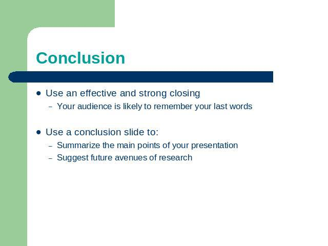 Conclusion Use an effective and strong closingYour audience is likely to remember your last wordsUse a conclusion slide to:Summarize the main points of your presentationSuggest future avenues of research