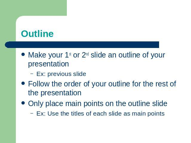 Outline Make your 1st or 2nd slide an outline of your presentationEx: previous slideFollow the order of your outline for the rest of the presentationOnly place main points on the outline slideEx: Use the titles of each slide as main points