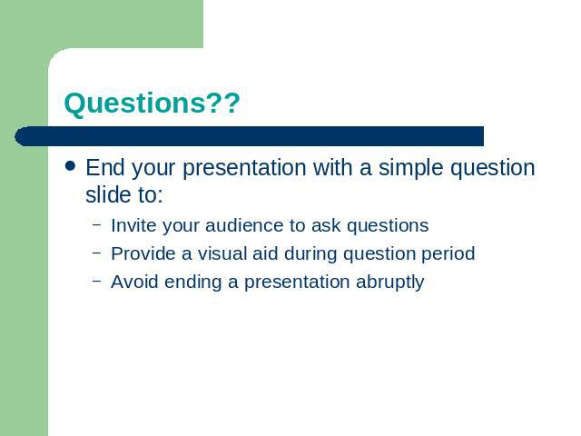 Questions?? End your presentation with a simple question slide to:Invite your audience to ask questionsProvide a visual aid during question periodAvoid ending a presentation abruptly