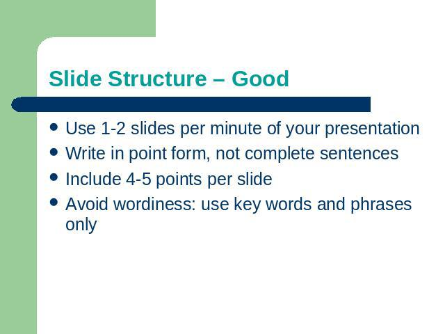 Slide Structure – Good Use 1-2 slides per minute of your presentationWrite in point form, not complete sentencesInclude 4-5 points per slideAvoid wordiness: use key words and phrases only