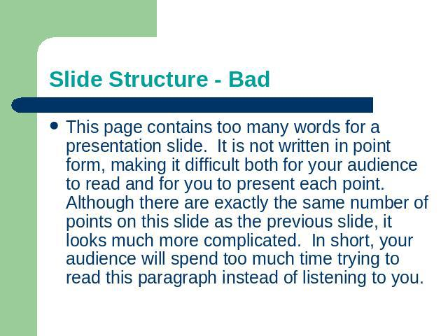 Slide Structure - Bad This page contains too many words for a presentation slide. It is not written in point form, making it difficult both for your audience to read and for you to present each point. Although there are exactly the same number of po…