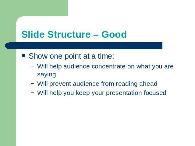 Slide Structure – Good Show one point at a time:Will help audience concentrate on what you are sayingWill prevent audience from reading aheadWill help you keep your presentation focused