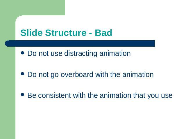 Slide Structure - Bad Do not use distracting animationDo not go overboard with the animationBe consistent with the animation that you use