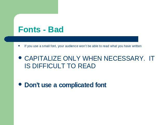 Fonts - Bad If you use a small font, your audience won't be able to read what you have writtenCAPITALIZE ONLY WHEN NECESSARY. IT IS DIFFICULT TO READDon't use a complicated font