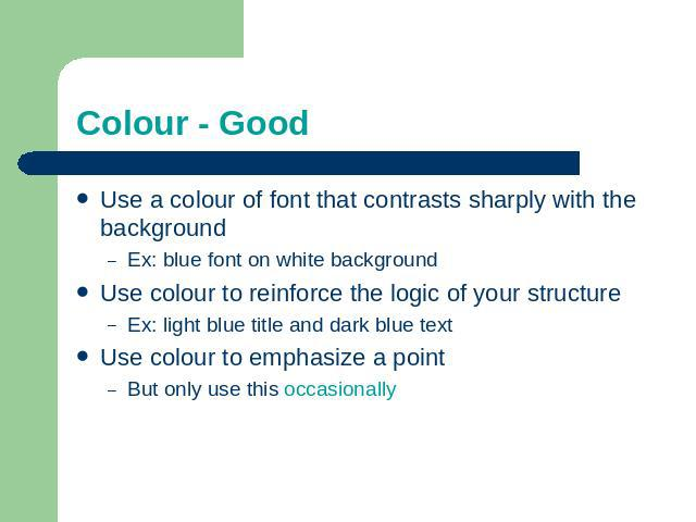 Colour - Good Use a colour of font that contrasts sharply with the backgroundEx: blue font on white backgroundUse colour to reinforce the logic of your structureEx: light blue title and dark blue textUse colour to emphasize a pointBut only use this …