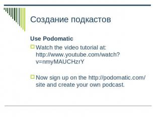 Создание подкастов Use PodomaticWatch the video tutorial at: http://www.youtube.