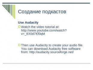 Создание подкастов Use AudacityWatch the video tutorial at: http://www.youtube.c