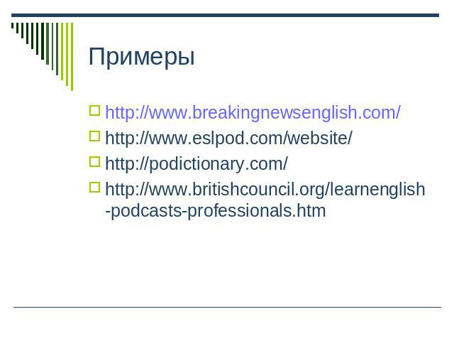 Примеры http://www.breakingnewsenglish.com/http://www.eslpod.com/website/ http://podictionary.com/ http://www.britishcouncil.org/learnenglish-podcasts-professionals.htm