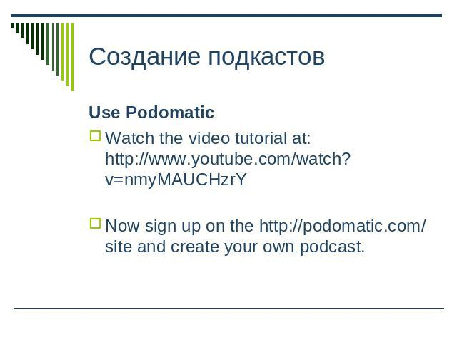 Создание подкастов Use PodomaticWatch the video tutorial at: http://www.youtube.com/watch?v=nmyMAUCHzrYNow sign up on the http://podomatic.com/ site and create your own podcast.
