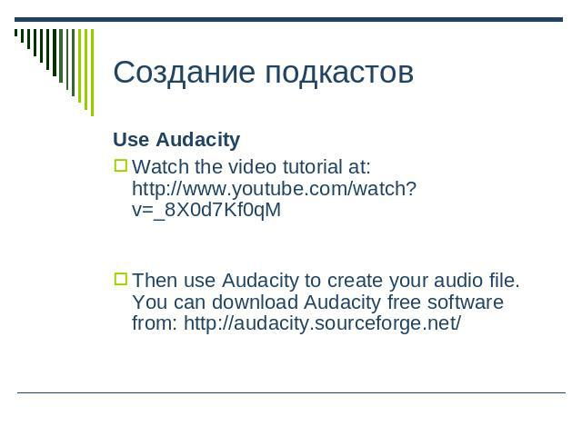 Создание подкастов Use AudacityWatch the video tutorial at: http://www.youtube.com/watch?v=_8X0d7Kf0qMThen use Audacity to create your audio file. You can download Audacity free software from: http://audacity.sourceforge.net/