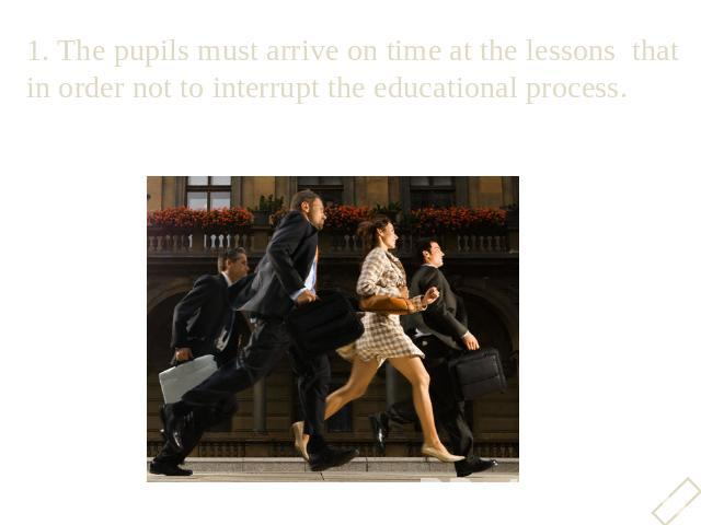 1. The pupils must arrive on time at the lessons that in order not to interrupt the educational process.1. The pupils must arrive on time at the lessons that in order not to interrupt the educational process.