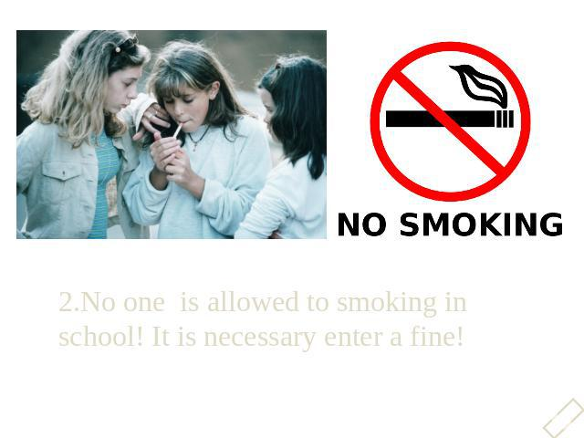 2.No one is allowed to smoking in school! It is necessary enter a fine!2.No one is allowed to smoking in school! It is necessary enter a fine!