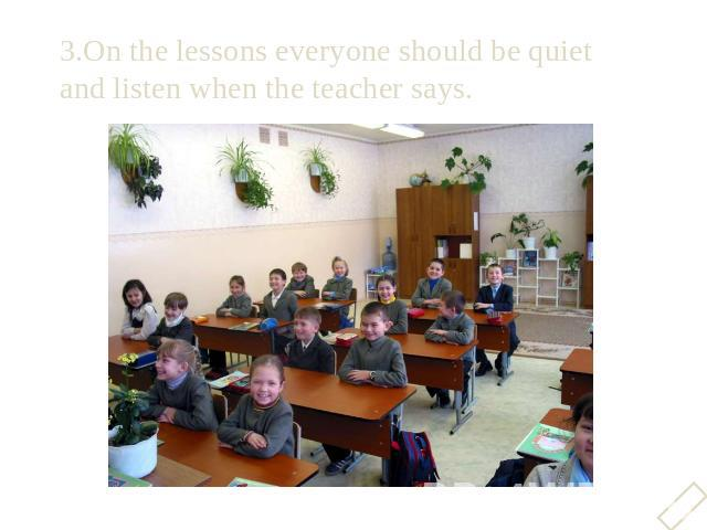 3.On the lessons everyone should be quiet and listen when the teacher says.3.On the lessons everyone should be quiet and listen when the teacher says.
